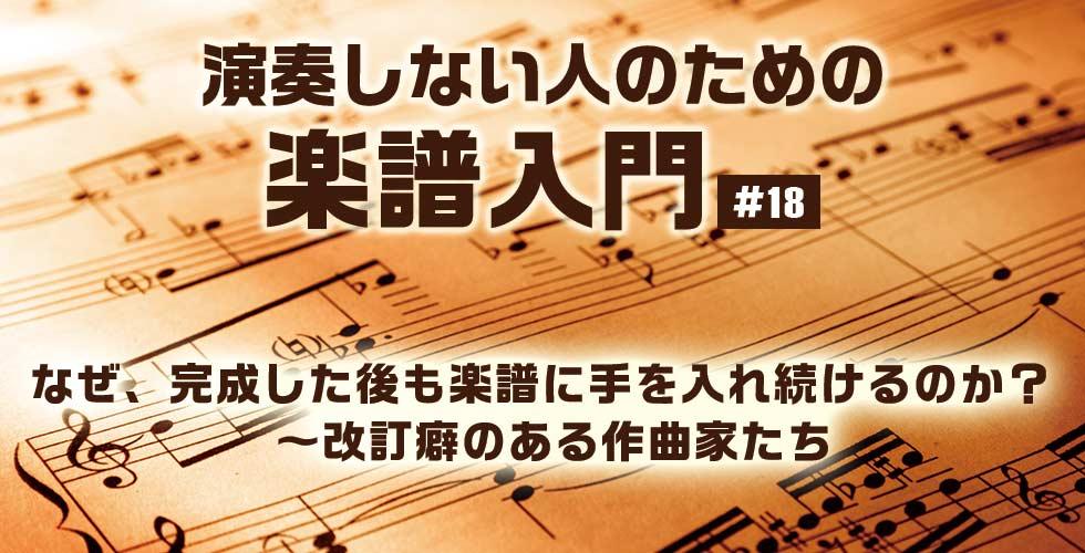 なぜ、完成した後も楽譜に手を入れ続けるのか? ~改訂癖のある作曲家たち【演奏しない人のための楽譜入門#18】