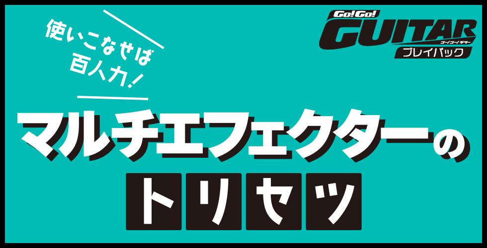使いこなせば百人力!マルチエフェクターのトリセツ【Go!Go! GUITAR プレイバック】