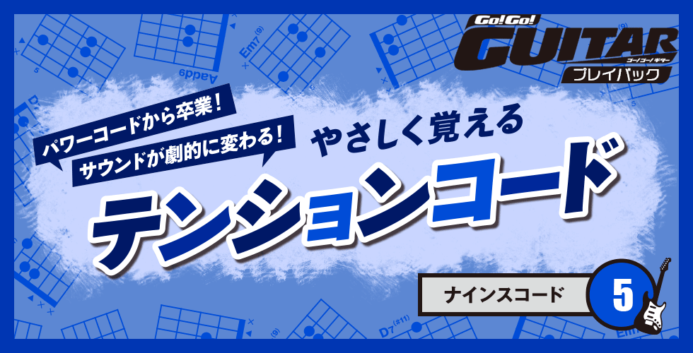 パワーコードから卒業!サウンドが劇的に変わる!やさしく覚えるテンションコード5【Go!Go! GUITAR プレイバック】