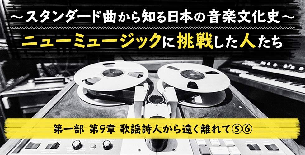 ~スタンダード曲から知る日本の音楽文化史~ ニューミュージックに挑戦した人たち【第一部 第9章 ⑤⑥】