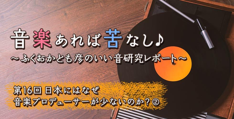 第16回 日本にはなぜ音楽プロデューサーが少ないのか?② 【音楽あれば苦なし♪~ふくおかとも彦のいい音研究レポート~】