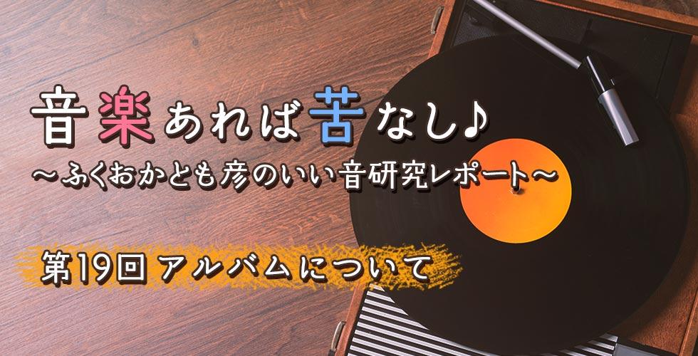第19回 アルバムについて【音楽あれば苦なし♪~ふくおかとも彦のいい音研究レポート~】