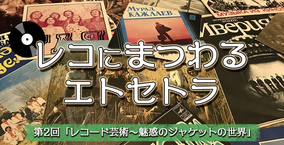 【レコにまつわるエトセトラ】レコード芸術~魅惑のジャケットの世界【第2回】
