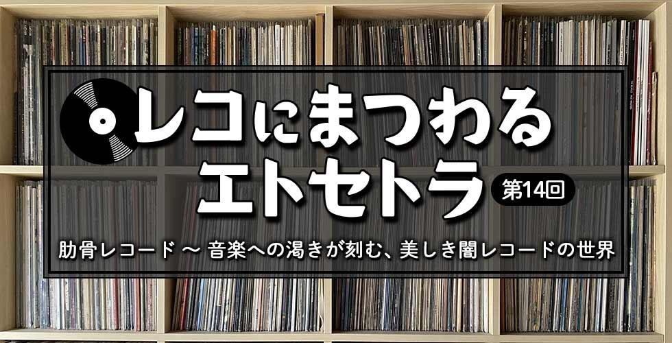 【レコにまつわるエトセトラ】肋骨レコード ~ 音楽への渇きが刻む、美しき闇レコードの世界【第14回】