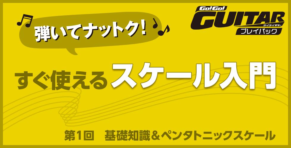 弾いてナットク!すぐ使えるスケール入門 第1回 基礎知識&ペンタトニックスケール【Go!Go! GUITAR プレイバック】