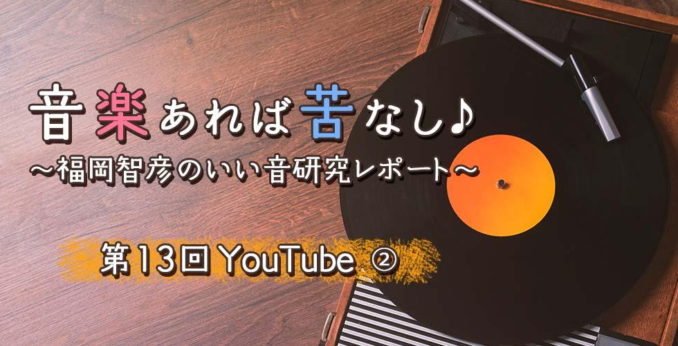 第13回 YouTube② 【音楽あれば苦なし♪~福岡智彦のいい音研究レポート~】