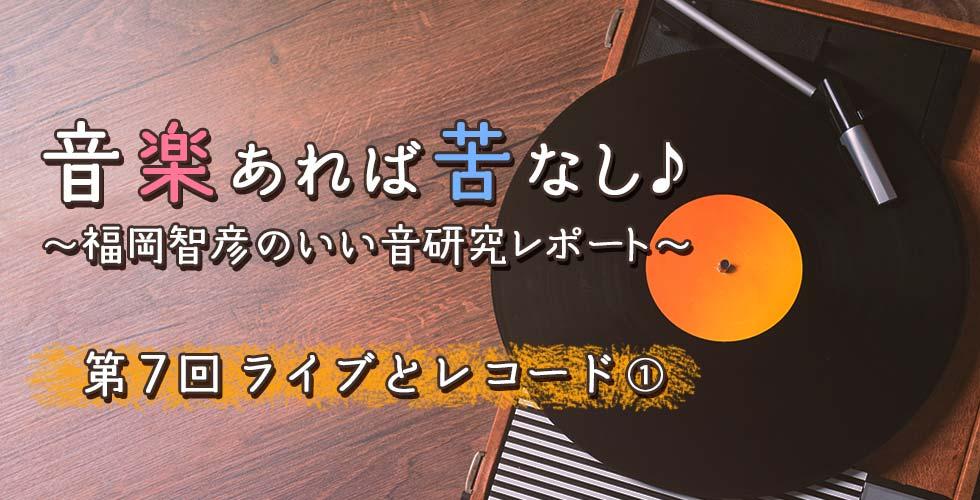 第7回 ライブとレコード①【音楽あれば苦なし♪~福岡智彦のいい音研究レポート~】