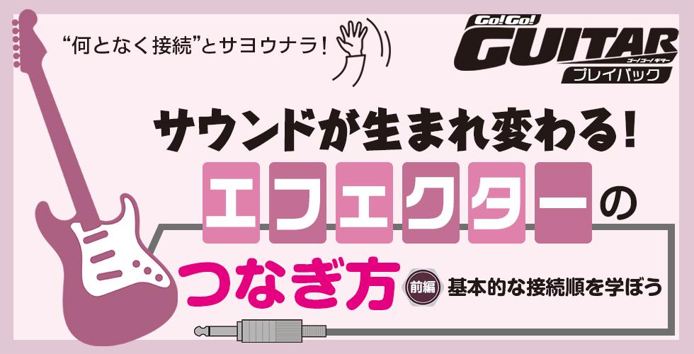サウンドが生まれ変わる!エフェクターのつなぎ方 前編:基本的な接続順を学ぼう【Go!Go! GUITAR プレイバック】