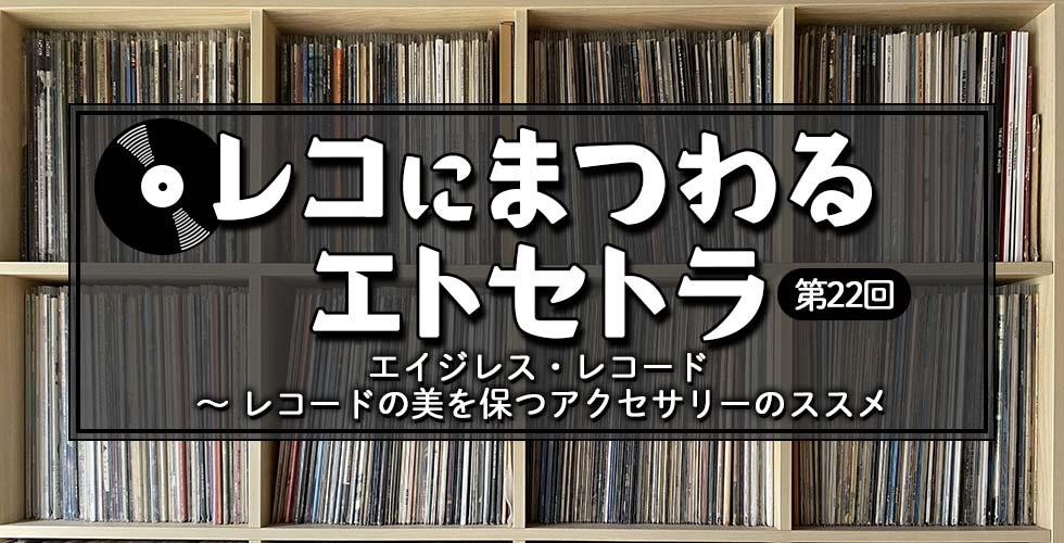 【レコにまつわるエトセトラ】エイジレス・レコード ~ レコードの美を保つアクセサリーのススメ【第22回】