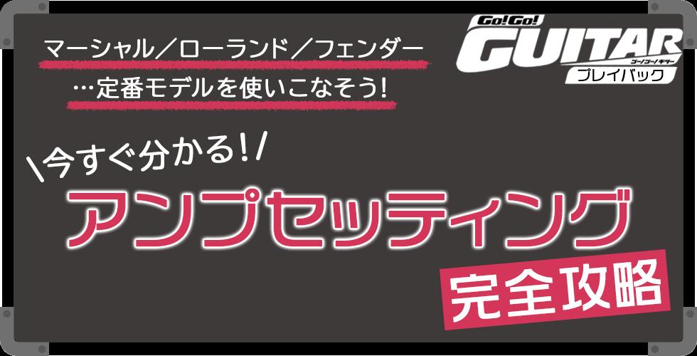 今すぐ分かる!アンプセッティング完全攻略【Go!Go! GUITAR プレイバック】