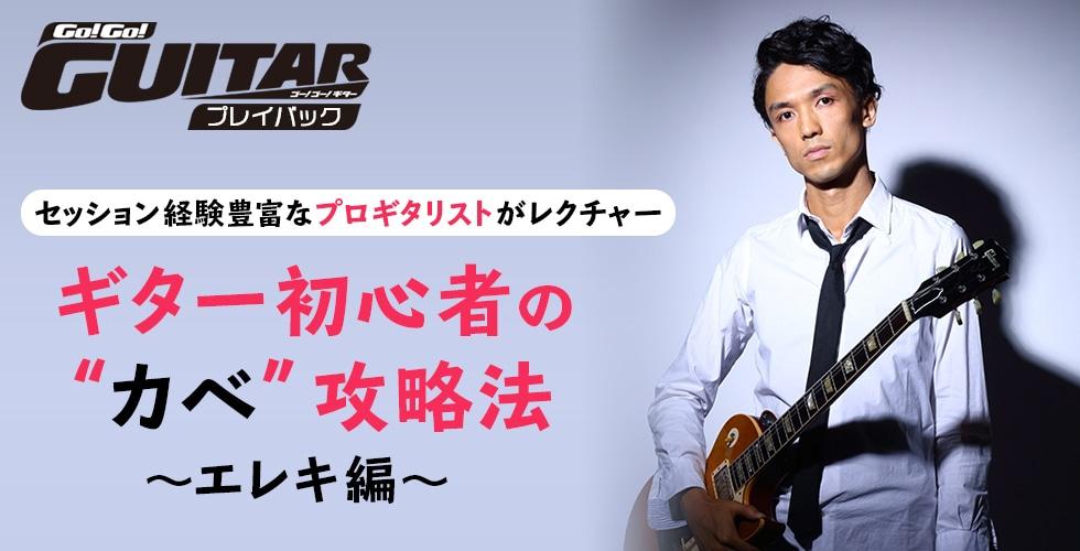 """ギター初心者の""""カベ""""攻略法~エレキ編~【Go!Go! GUITAR プレイバック】"""