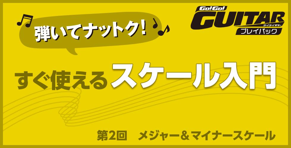 弾いてナットク!すぐ使えるスケール入門 第2回 メジャー&マイナースケール【Go!Go! GUITAR プレイバック】