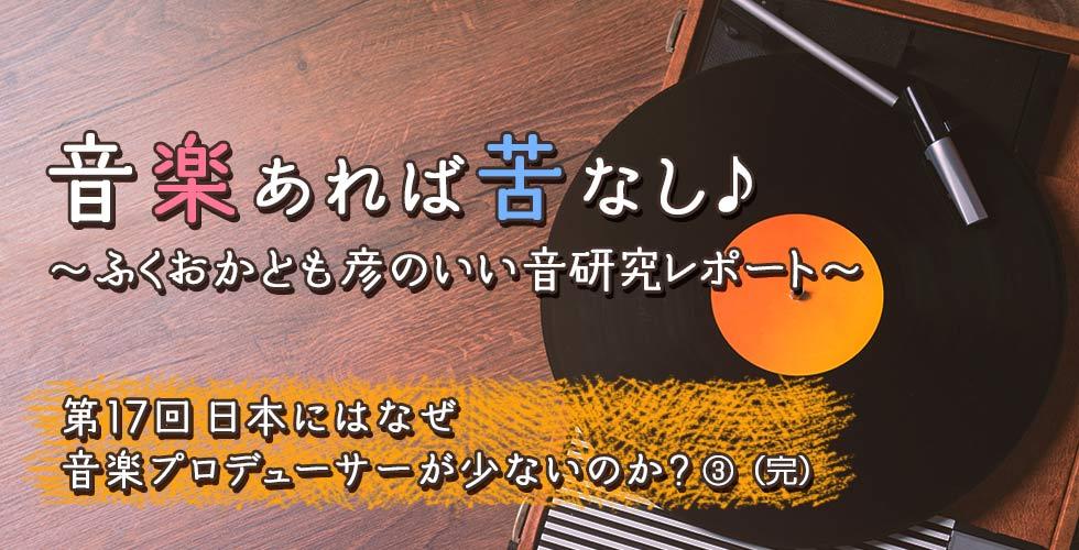第17回 日本にはなぜ音楽プロデューサーが少ないのか?③(完)【音楽あれば苦なし♪~ふくおかとも彦のいい音研究レポート~】