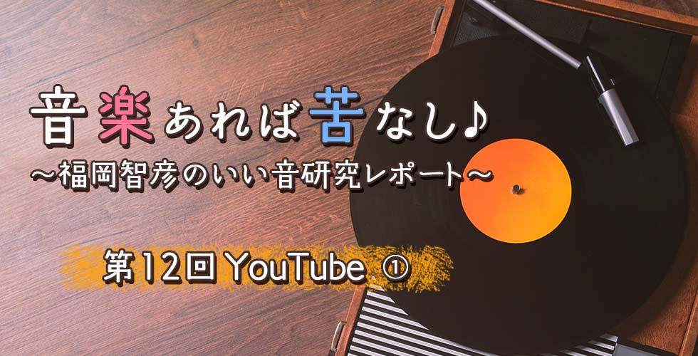 第12回 YouTube① 【音楽あれば苦なし♪~福岡智彦のいい音研究レポート~】