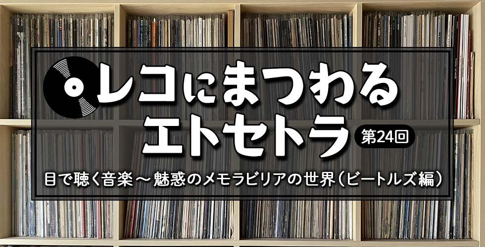 【レコにまつわるエトセトラ】目で聴く音楽 ~ 魅惑のメモラビリアの世界(ビートルズ編)【第24回】