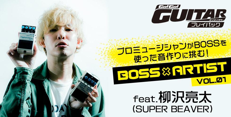 プロミュージシャンがBOSSを使った音作りに挑む!BOSS×ARTIST VOL.1 柳沢亮太(SUPER BEAVER)【Go!Go! GUITAR プレイバック】