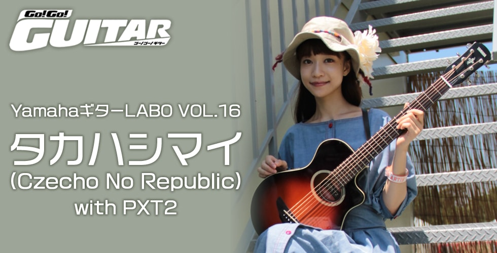 YamahaギターLABO VOL.16 タカハシマイ(Czecho No Republic)with PXT2【Go!Go! GUITAR プレイバック】