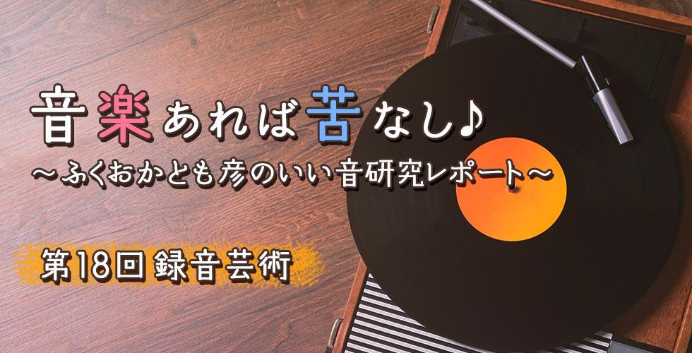 第18回 録音芸術【音楽あれば苦なし♪~ふくおかとも彦のいい音研究レポート~】