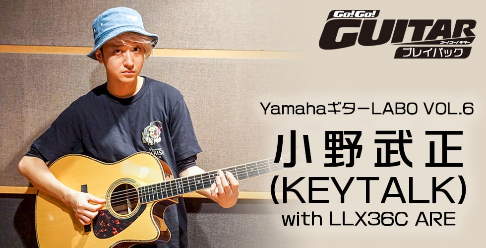YamahaギターLABO VOL.6 小野武正(KEYTALK) with LLX36C ARE【Go!Go! GUITAR プレイバック】