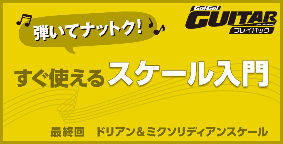 弾いてナットク!すぐ使えるスケール入門 最終回 ドリアン&ミクソリディアンスケール【Go!Go! GUITAR プレイバック】