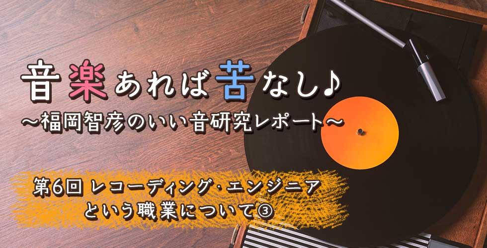 第6回 レコーディング・エンジニアという職業について③ 【音楽あれば苦なし♪~福岡智彦のいい音研究レポート~】